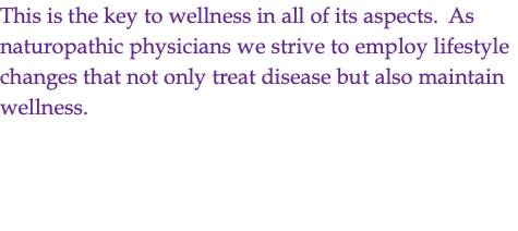 This is the key to wellness in all of its aspects. As naturopathic physicians we strive to employ lifestyle changes that not only treat disease but also maintain wellness.